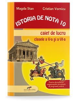 Istoria de nota 10. Caiet de lucru pentru clasele V-VI